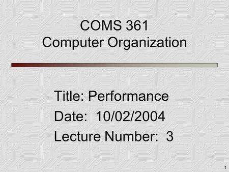 1 COMS 361 Computer Organization Title: Performance Date: 10/02/2004 Lecture Number: 3.