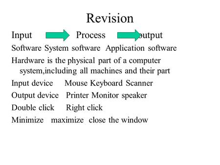 Revision Input Process output Software System software Application software Hardware is the physical part of a computer system,including all machines and.