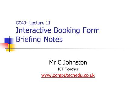 G040: Lecture 11 Interactive Booking Form Briefing Notes Mr C Johnston ICT Teacher www.computechedu.co.uk.