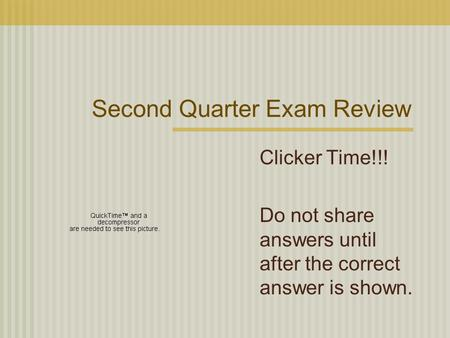 Second Quarter Exam Review Clicker Time!!! Do not share answers until after the correct answer is shown.