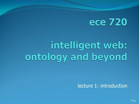 Of 33 lecture 1: introduction. of 33 the semantic web vision today's web (1) web content – for human consumption (no structural information) people search.