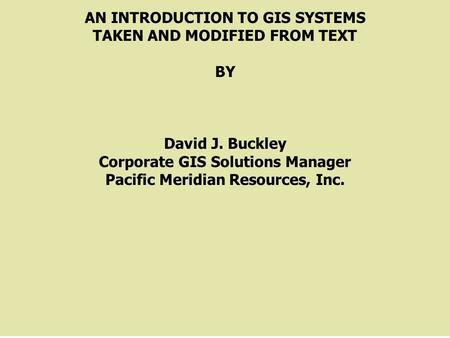 AN INTRODUCTION TO GIS SYSTEMS TAKEN AND MODIFIED FROM TEXT BY David J. Buckley Corporate GIS Solutions Manager Pacific Meridian Resources, Inc.