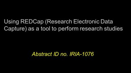 Using REDCap (Research Electronic Data Capture) as a tool to perform research studies Abstract ID no. IRIA-1076.