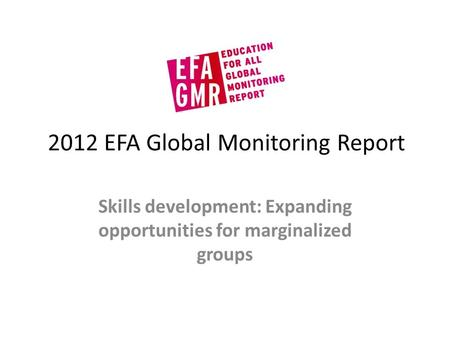 2012 EFA Global Monitoring Report Skills development: Expanding opportunities for marginalized groups.