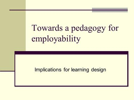 Towards a pedagogy for employability Implications for learning design.