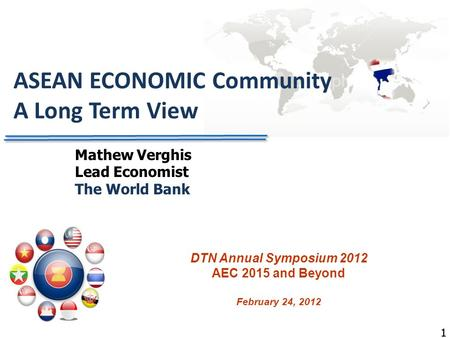 11 ASEAN ECONOMIC Community A Long Term View DTN Annual Symposium 2012 AEC 2015 and Beyond February 24, 2012 Mathew Verghis Lead Economist The World Bank.