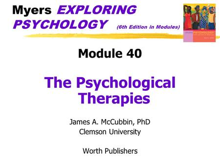 Myers EXPLORING PSYCHOLOGY (6th Edition in Modules) Module 40 The Psychological Therapies James A. McCubbin, PhD Clemson University Worth Publishers.