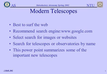AS NTU Introductory Atronomy Spring 2002 1 MAR. 2002 1 Modern Telescopes Best to surf the web Recommend search engine:www.google.com Select search for.