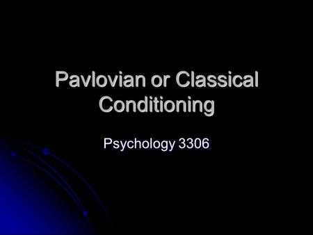 Pavlovian or Classical Conditioning Psychology 3306.