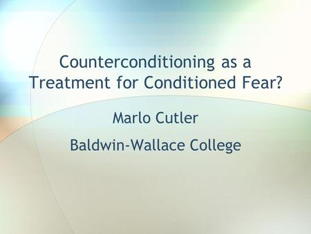 Counterconditioning as a Treatment for Conditioned Fear? Marlo Cutler Baldwin-Wallace College.