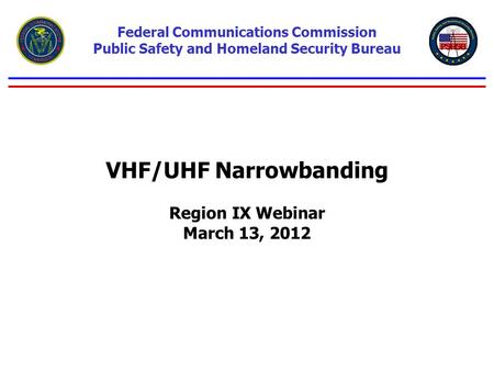 VHF/UHF Narrowbanding Region IX Webinar March 13, 2012 Federal Communications Commission Public Safety and Homeland Security Bureau.