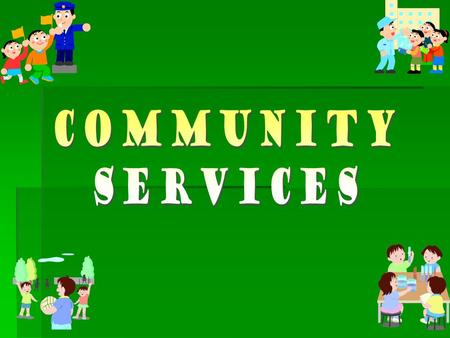 What is a community service?  A community service is … a group of people who helps people with different needs.