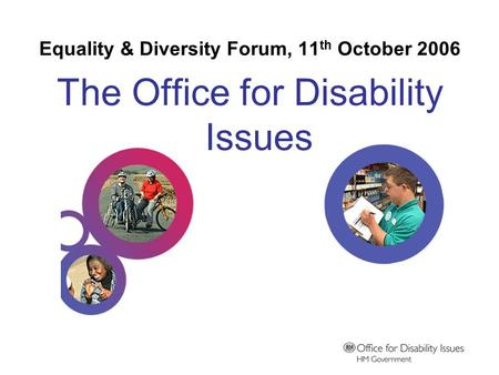 Equality & Diversity Forum, 11 th October 2006 The Office for Disability Issues.