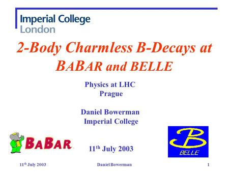 11 th July 2003Daniel Bowerman1 2-Body Charmless B-Decays at B A B AR and BELLE Physics at LHC Prague Daniel Bowerman Imperial College 11 th July 2003.