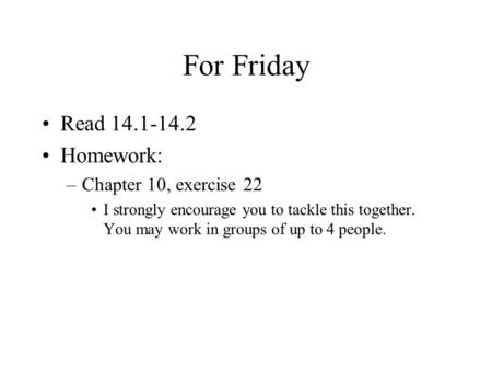 For Friday Read 14.1-14.2 Homework: –Chapter 10, exercise 22 I strongly encourage you to tackle this together. You may work in groups of up to 4 people.