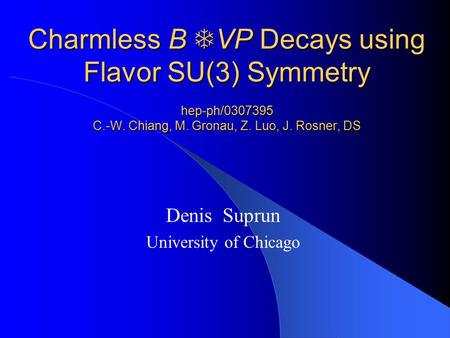 Charmless B  VP Decays using Flavor SU(3) Symmetry hep-ph/0307395 C.-W. Chiang, M. Gronau, Z. Luo, J. Rosner, DS Denis Suprun University of Chicago.