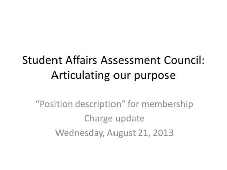 "Student Affairs Assessment Council: Articulating our purpose ""Position description"" for membership Charge update Wednesday, August 21, 2013."