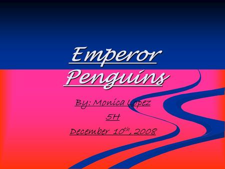 Emperor Penguins By: Monica Lopez 5H December 10 th, 2008.