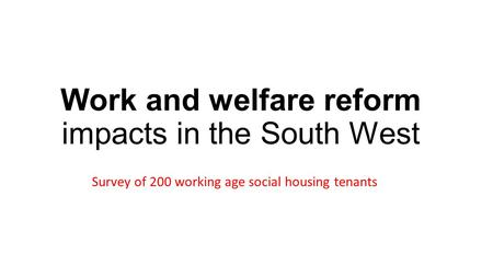 Work and welfare reform impacts in the South West Survey of 200 working age social housing tenants.