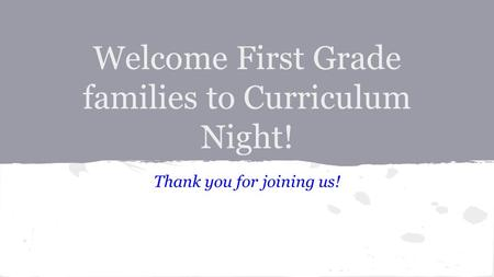 Welcome First Grade families to Curriculum Night! Thank you for joining us!