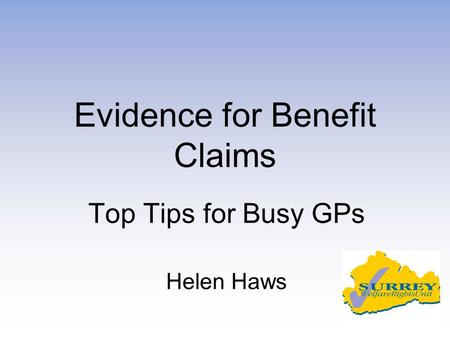 Evidence for Benefit Claims Top Tips for Busy GPs Helen Haws.