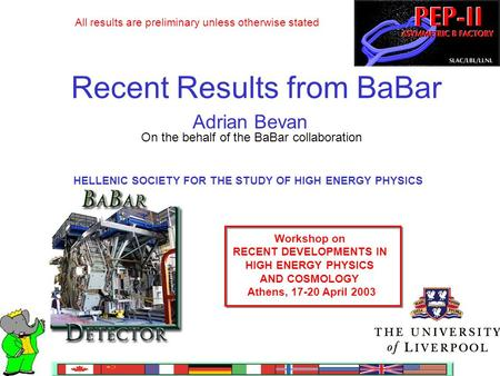 Recent Results from BaBar Adrian Bevan On the behalf of the BaBar collaboration HELLENIC SOCIETY FOR THE STUDY OF HIGH ENERGY PHYSICS Workshop on RECENT.
