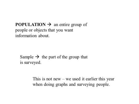 POPULATION  an entire group of people or objects that you want information about. Sample  the part of the group that is surveyed. This is not new – we.