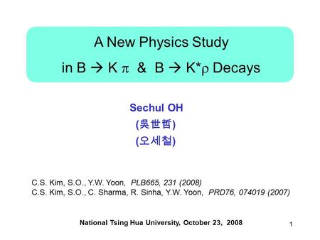1 A New Physics Study in B  K  & B  K*  Decays National Tsing Hua University, October 23, 2008 Sechul OH ( 吳世哲 ) ( 오세철 ) C.S. Kim, S.O., Y.W. Yoon,