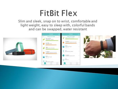 Slim and sleek, snap on to wrist, comfortable and light weight, easy to sleep with, colorful bands and can be swapped, water resistant.