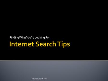 Finding What You're Looking For Internet Search Tips.