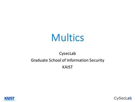 Multics CysecLab Graduate School of Information Security KAIST.
