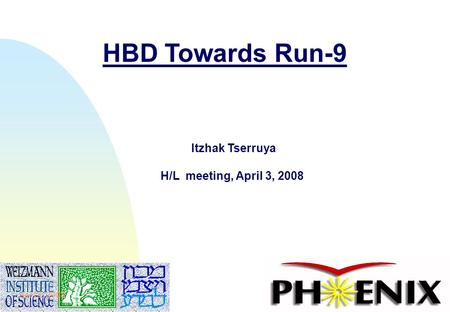 1 HBD Towards Run-9 Itzhak Tserruya H/L meeting, April 3, 2008 April 3, 2008.