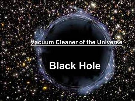 Black Hole Vacuum Cleaner of the Universe. Formation of Black Hole nuclear fusionnuclear fusion - tends to blow the star's hydrogen outward from the star's.