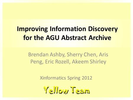 Improving Information Discovery for the AGU Abstract Archive Brendan Ashby, Sherry Chen, Aris Peng, Eric Rozell, Akeem Shirley Xinformatics Spring 2012.