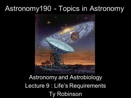 Astronomy190 - Topics in Astronomy Astronomy and Astrobiology Lecture 9 : Life's Requirements Ty Robinson.