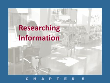 Researching Information C H A P T E R 5. How Do You Plan Your Research? How Do You Conduct Research? – What Secondary Sources Are Available? – What Tools.