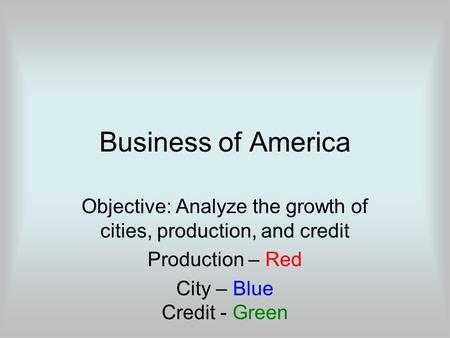 Business of America Objective: Analyze the growth of cities, production, and credit Production – Red City – Blue Credit - Green.