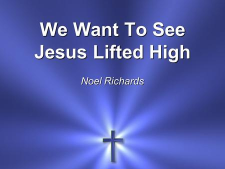 We Want To See Jesus Lifted High Noel Richards. We want to see Jesus lifted high A banner that flies across this land That all men might see the truth.