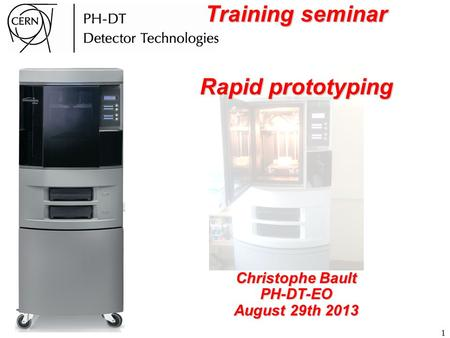 1 Training seminar Rapid prototyping Christophe Bault PH-DT-EO August 29th 2013.