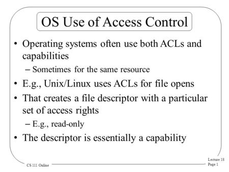 Lecture 18 Page 1 CS 111 Online OS Use of Access Control Operating systems often use both ACLs and capabilities – Sometimes for the same resource E.g.,