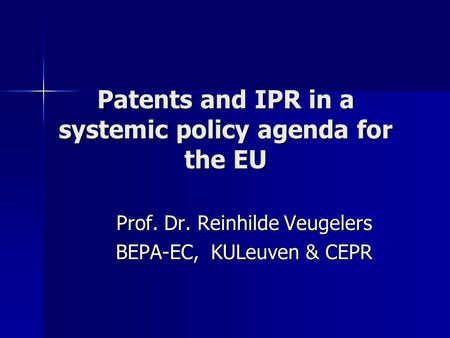 Patents and IPR in a systemic policy agenda for the EU Prof. Dr. Reinhilde Veugelers BEPA-EC, KULeuven & CEPR.