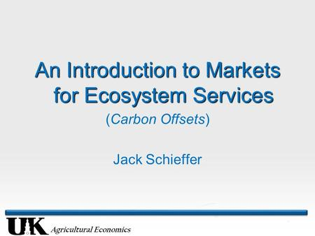 Agricultural Economics An Introduction to Markets for Ecosystem Services (Carbon Offsets) Jack Schieffer.