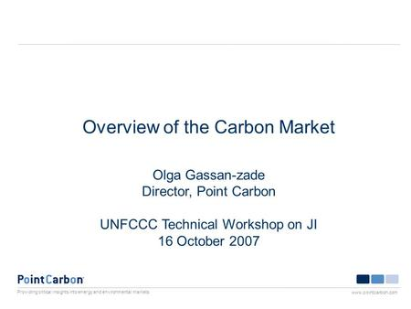 Providing critical insights into energy and environmental markets www.pointcarbon.com Overview of the Carbon Market Olga Gassan-zade Director, Point Carbon.