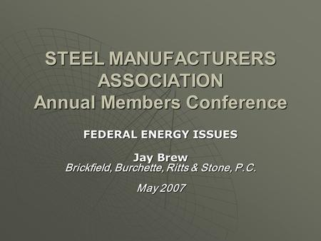 STEEL MANUFACTURERS ASSOCIATION Annual Members Conference FEDERAL ENERGY ISSUES Jay Brew Brickfield, Burchette, Ritts & Stone, P.C. May 2007.
