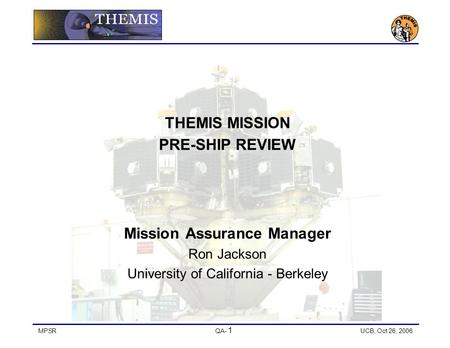 MPSRQA- 1 UCB, Oct 26, 2006 THEMIS MISSION PRE-SHIP REVIEW Mission Assurance Manager Ron Jackson University of California - Berkeley.