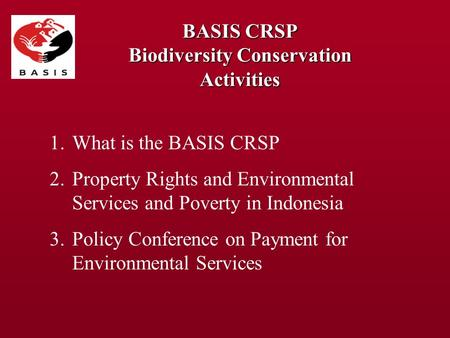 BASIS CRSP Biodiversity Conservation Activities 1.What is the BASIS CRSP 2.Property Rights and Environmental Services and Poverty in Indonesia 3.Policy.