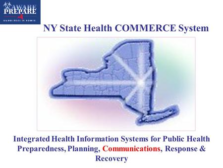 Integrated Health Information Systems for Public Health Preparedness, Planning, Communications, Response & Recovery NY State Health COMMERCE System.