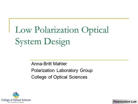 Low Polarization Optical System Design Anna-Britt Mahler Polarization Laboratory Group College of Optical Sciences.