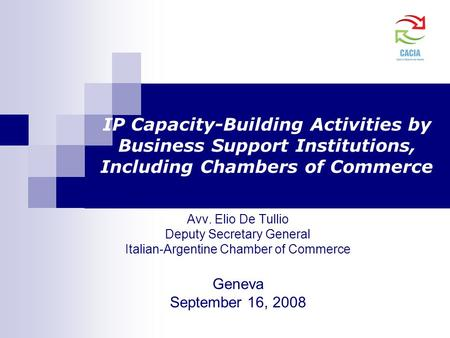 IP Capacity-Building Activities by Business Support Institutions, Including Chambers of Commerce Avv. Elio De Tullio Deputy Secretary General Italian-Argentine.