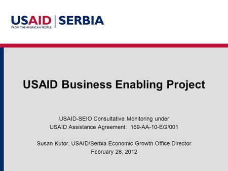 USAID Business Enabling Project USAID-SEIO Consultative Monitoring under USAID Assistance Agreement: 169-AA-10-EG/001 Susan Kutor, USAID/Serbia Economic.
